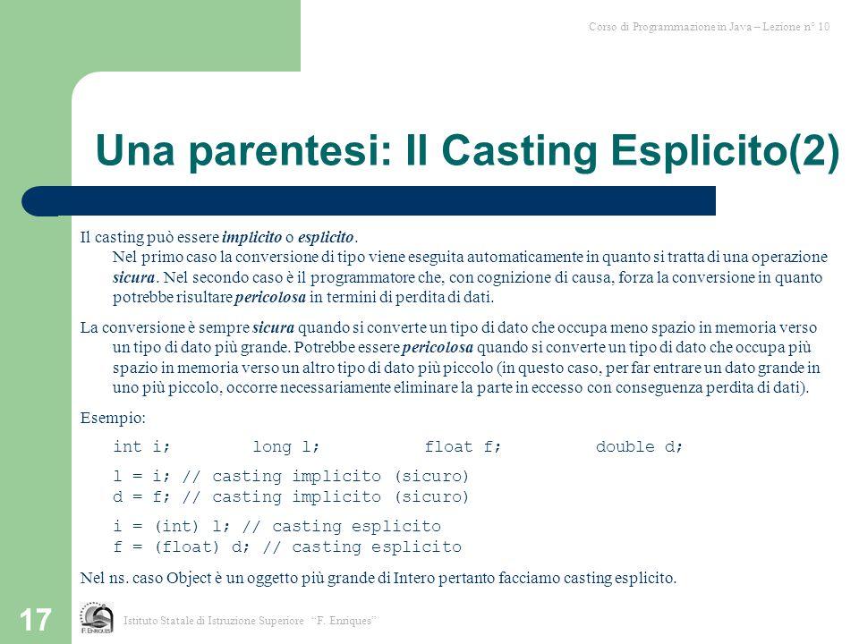 17 Una parentesi: Il Casting Esplicito(2) Il casting può essere implicito o esplicito. Nel primo caso la conversione di tipo viene eseguita automatica