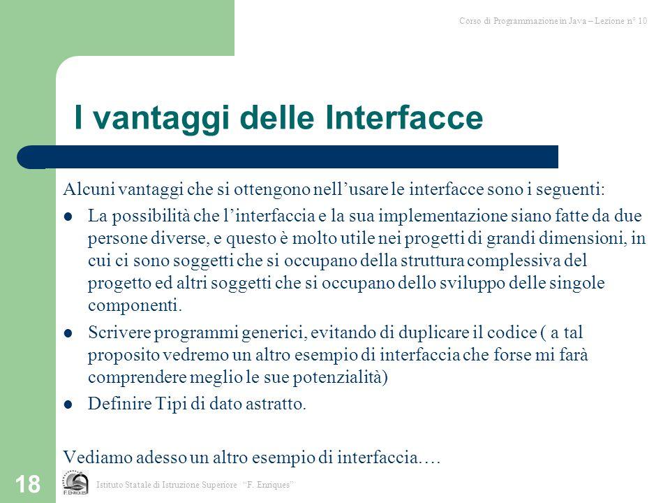 18 I vantaggi delle Interfacce Alcuni vantaggi che si ottengono nell'usare le interfacce sono i seguenti: La possibilità che l'interfaccia e la sua im