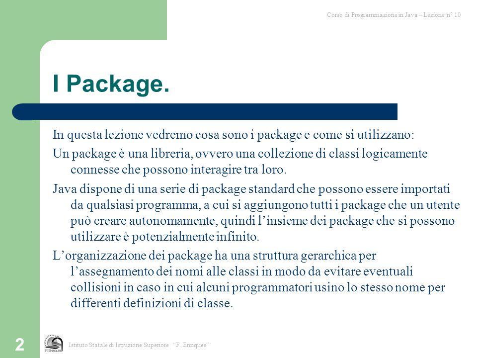 3 I Package (2) I vantaggi nell'usare i package sono i seguenti: 1) Le classi possono essere mascherate all'interno dei package implementando l'incapsulamento anche a livello di file, per nasconderne quindi il funzionamento all'utente finale a cui deve interessare solo il risultato finale.