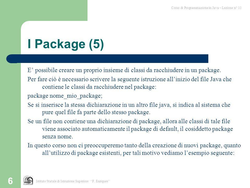 6 I Package (5) E' possibile creare un proprio insieme di classi da racchiudere in un package. Per fare ciò è necessario scrivere la seguente istruzio