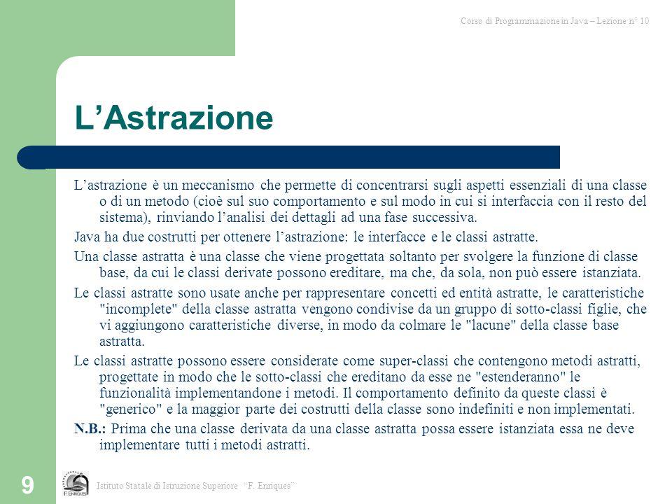 9 L'Astrazione L'astrazione è un meccanismo che permette di concentrarsi sugli aspetti essenziali di una classe o di un metodo (cioè sul suo comportam