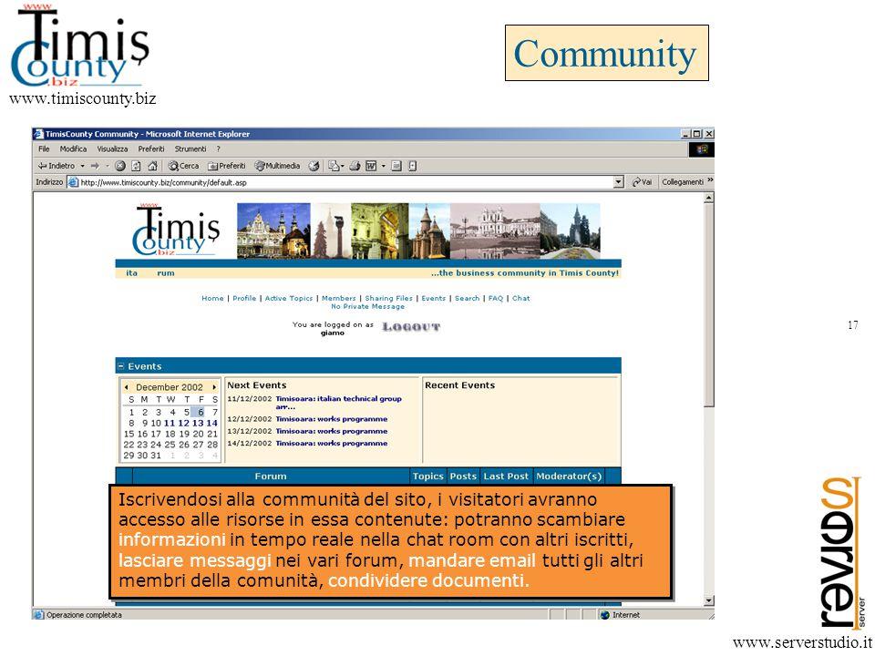 Community www.timiscounty.biz www.serverstudio.it Iscrivendosi alla communità del sito, i visitatori avranno accesso alle risorse in essa contenute: potranno scambiare informazioni in tempo reale nella chat room con altri iscritti, lasciare messaggi nei vari forum, mandare email tutti gli altri membri della comunità, condividere documenti.