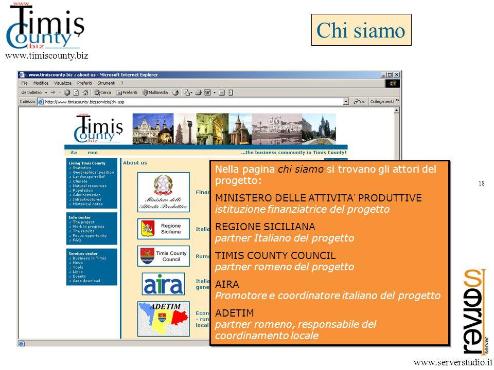 Chi siamo www.timiscounty.biz www.serverstudio.it Nella pagina chi siamo si trovano gli attori del progetto: MINISTERO DELLE ATTIVITA PRODUTTIVE istituzione finanziatrice del progetto REGIONE SICILIANA partner Italiano del progetto TIMIS COUNTY COUNCIL partner romeno del progetto AIRA Promotore e coordinatore italiano del progetto ADETIM partner romeno, responsabile del coordinamento locale Nella pagina chi siamo si trovano gli attori del progetto: MINISTERO DELLE ATTIVITA PRODUTTIVE istituzione finanziatrice del progetto REGIONE SICILIANA partner Italiano del progetto TIMIS COUNTY COUNCIL partner romeno del progetto AIRA Promotore e coordinatore italiano del progetto ADETIM partner romeno, responsabile del coordinamento locale 18