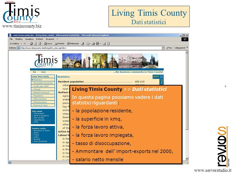 www.timiscounty.biz www.serverstudio.it Living Timis County >> Dati statistici In questa pagina possiamo vedere i dati statistici riguardanti: - la popolazione residente, - la superficie in kmq, - la forza lavoro attiva, - la forza lavoro impiegata, - tasso di disoccupazione, - Ammontare dell' import-exports nel 2000, - salario netto mensile Living Timis County >> Dati statistici In questa pagina possiamo vedere i dati statistici riguardanti: - la popolazione residente, - la superficie in kmq, - la forza lavoro attiva, - la forza lavoro impiegata, - tasso di disoccupazione, - Ammontare dell' import-exports nel 2000, - salario netto mensile Living Timis County Dati statistici 4