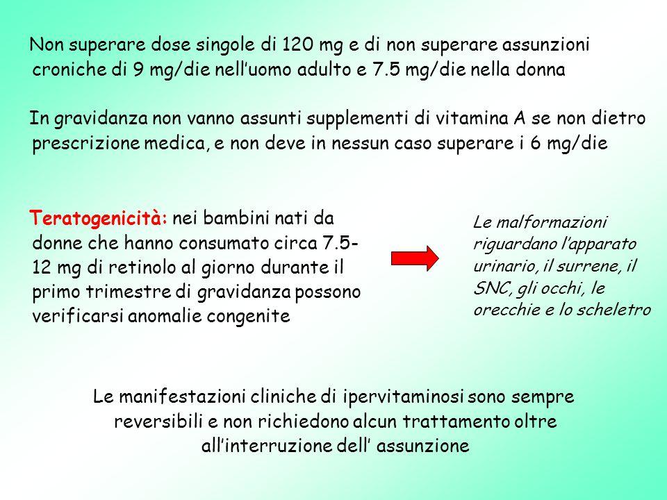 Teratogenicità: nei bambini nati da donne che hanno consumato circa 7.5- 12 mg di retinolo al giorno durante il primo trimestre di gravidanza possono verificarsi anomalie congenite Le malformazioni riguardano l'apparato urinario, il surrene, il SNC, gli occhi, le orecchie e lo scheletro Le manifestazioni cliniche di ipervitaminosi sono sempre reversibili e non richiedono alcun trattamento oltre all'interruzione dell' assunzione Non superare dose singole di 120 mg e di non superare assunzioni croniche di 9 mg/die nell'uomo adulto e 7.5 mg/die nella donna In gravidanza non vanno assunti supplementi di vitamina A se non dietro prescrizione medica, e non deve in nessun caso superare i 6 mg/die