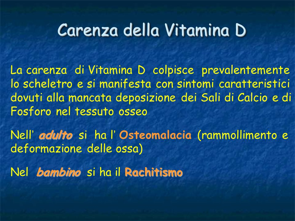 Carenza della Vitamina D La carenza di Vitamina D colpisce prevalentemente lo scheletro e si manifesta con sintomi caratteristici dovuti alla mancata