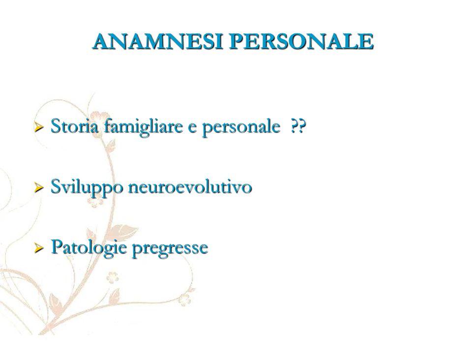 ANAMNESI PERSONALE  Storia famigliare e personale ??  Sviluppo neuroevolutivo  Patologie pregresse