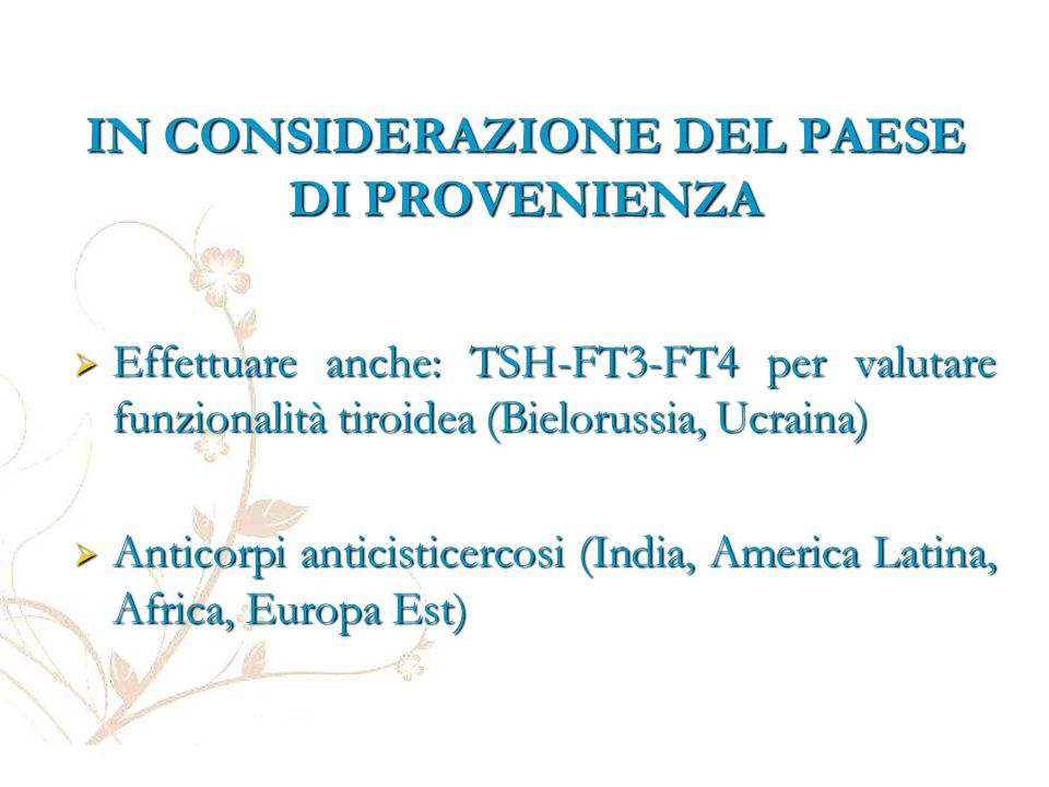 IN CONSIDERAZIONE DEL PAESE DI PROVENIENZA  Effettuare anche: TSH-FT3-FT4 per valutare funzionalità tiroidea (Bielorussia, Ucraina)  Anticorpi antic