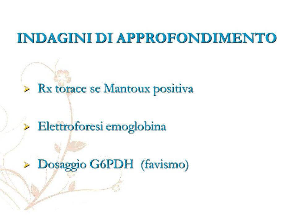 INDAGINI DI APPROFONDIMENTO  Rx torace se Mantoux positiva  Elettroforesi emoglobina  Dosaggio G6PDH (favismo)