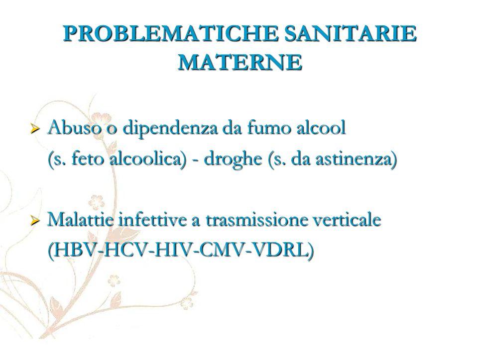 PROBLEMATICHE SANITARIE MATERNE  Abuso o dipendenza da fumo alcool (s. feto alcoolica) - droghe (s. da astinenza)  Malattie infettive a trasmissione