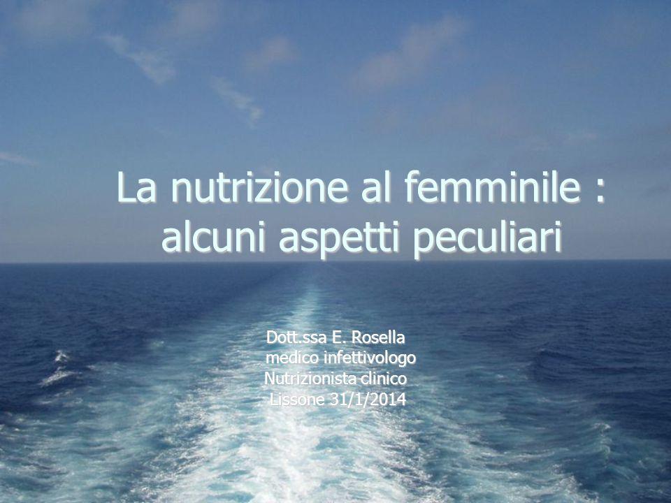 La nutrizione al femminile : alcuni aspetti peculiari Dott.ssa E. Rosella medico infettivologo medico infettivologo Nutrizionista clinico Lissone 31/1