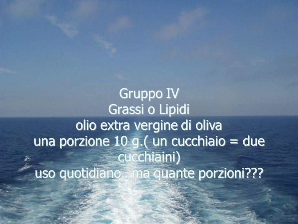 Gruppo IV Grassi o Lipidi olio extra vergine di oliva una porzione 10 g.( un cucchiaio = due cucchiaini) uso quotidiano…ma quante porzioni???