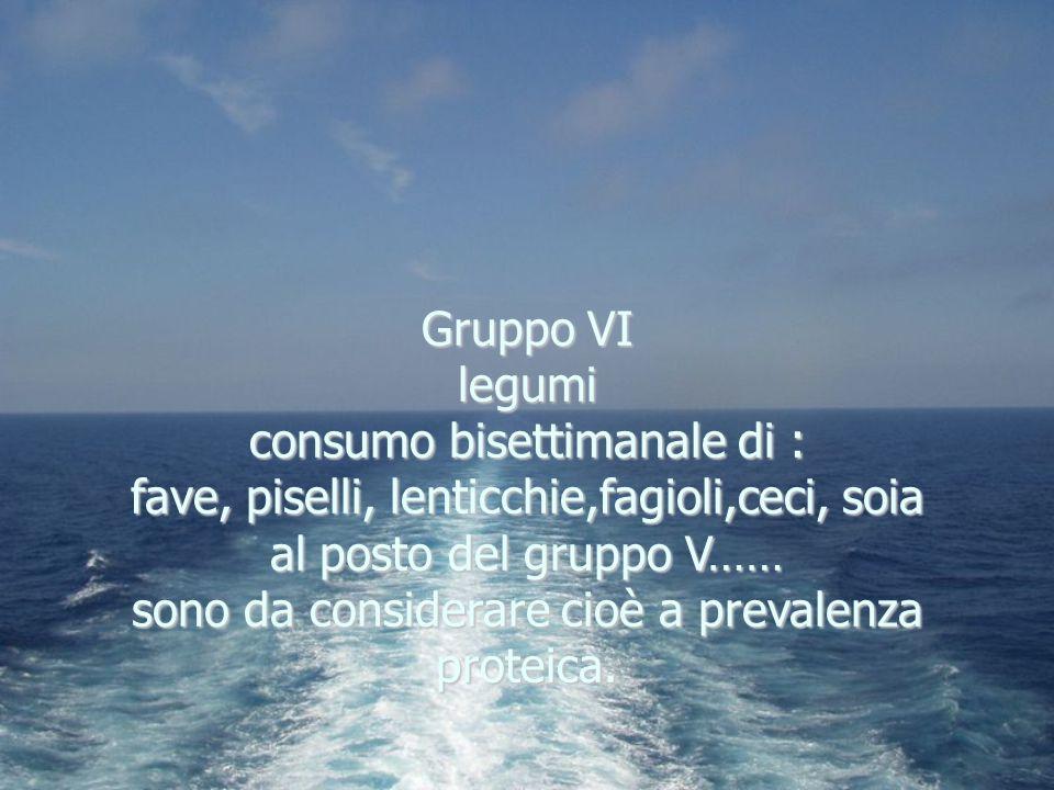 Gruppo VI legumi consumo bisettimanale di : fave, piselli, lenticchie,fagioli,ceci, soia al posto del gruppo V…… sono da considerare cioè a prevalenza