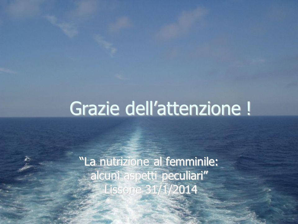 """Grazie dell'attenzione ! """"La nutrizione al femminile: alcuni aspetti peculiari"""" Lissone 31/1/2014 Lissone 31/1/2014"""