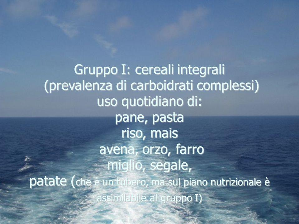 Gruppo I: cereali integrali (prevalenza di carboidrati complessi) uso quotidiano di: pane, pasta riso, mais avena, orzo, farro miglio, segale, patate