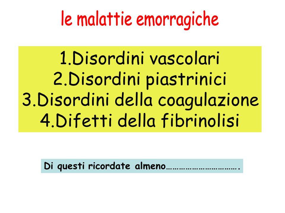 1.Disordini vascolari 2.Disordini piastrinici 3.Disordini della coagulazione 4.Difetti della fibrinolisi Di questi ricordate almeno…………………………….