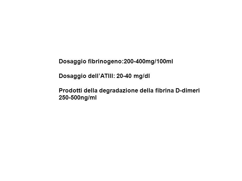 Dosaggio fibrinogeno:200-400mg/100ml Dosaggio dell'ATIII: 20-40 mg/dl Prodotti della degradazione della fibrina D-dimeri 250-500ng/ml
