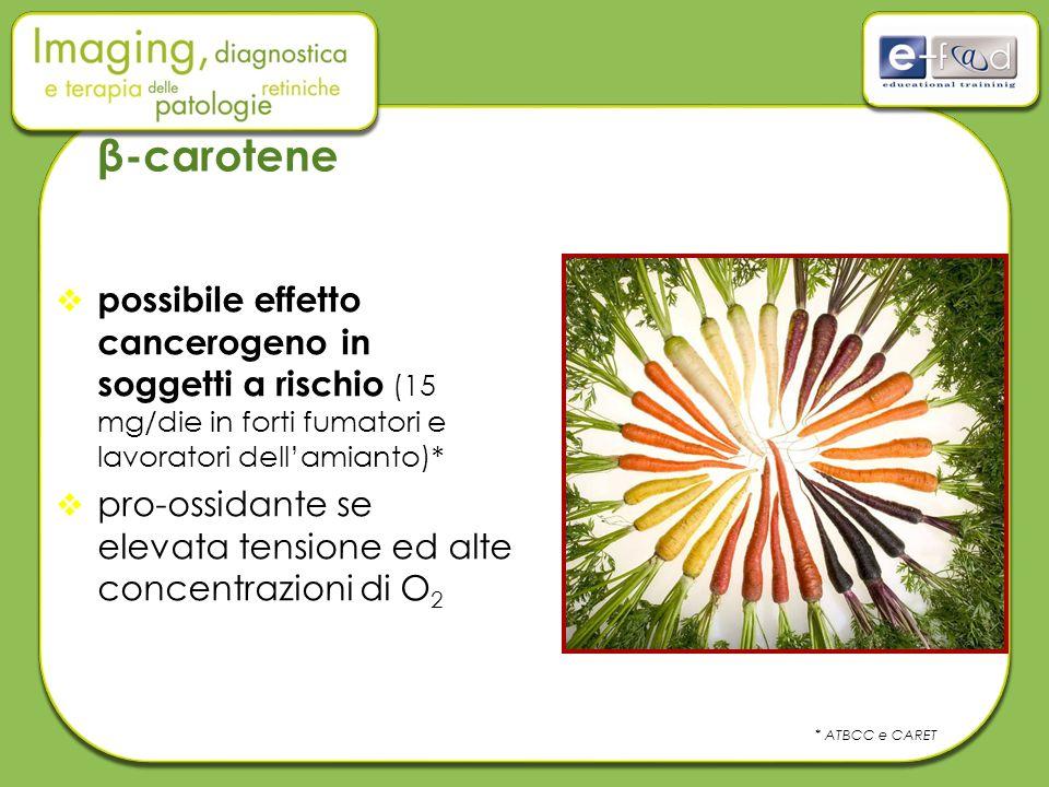 β-carotene  possibile effetto cancerogeno in soggetti a rischio (15 mg/die in forti fumatori e lavoratori dell'amianto)*  pro-ossidante se elevata tensione ed alte concentrazioni di O 2 * ATBCC e CARET