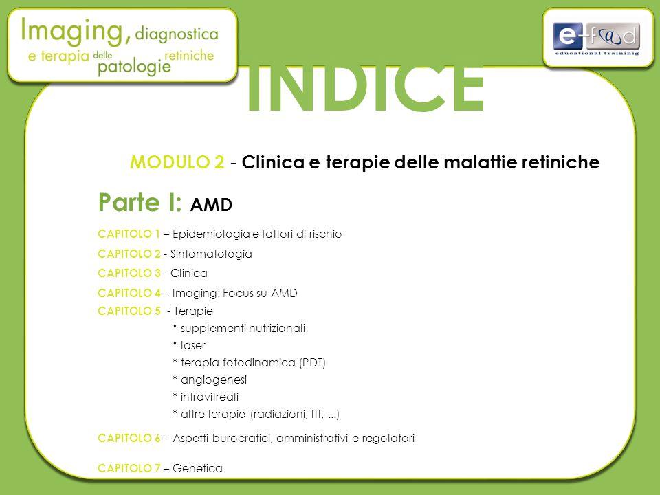 INDICE MODULO 2 - Clinica e terapie delle malattie retiniche Parte I: AMD CAPITOLO 1 – Epidemiologia e fattori di rischio CAPITOLO 2 - Sintomatologia CAPITOLO 3 - Clinica CAPITOLO 4 – Imaging: Focus su AMD CAPITOLO 5 - Terapie * supplementi nutrizionali * laser * terapia fotodinamica (PDT) * angiogenesi * intravitreali * altre terapie (radiazioni, ttt,...) CAPITOLO 6 – Aspetti burocratici, amministrativi e regolatori CAPITOLO 7 – Genetica
