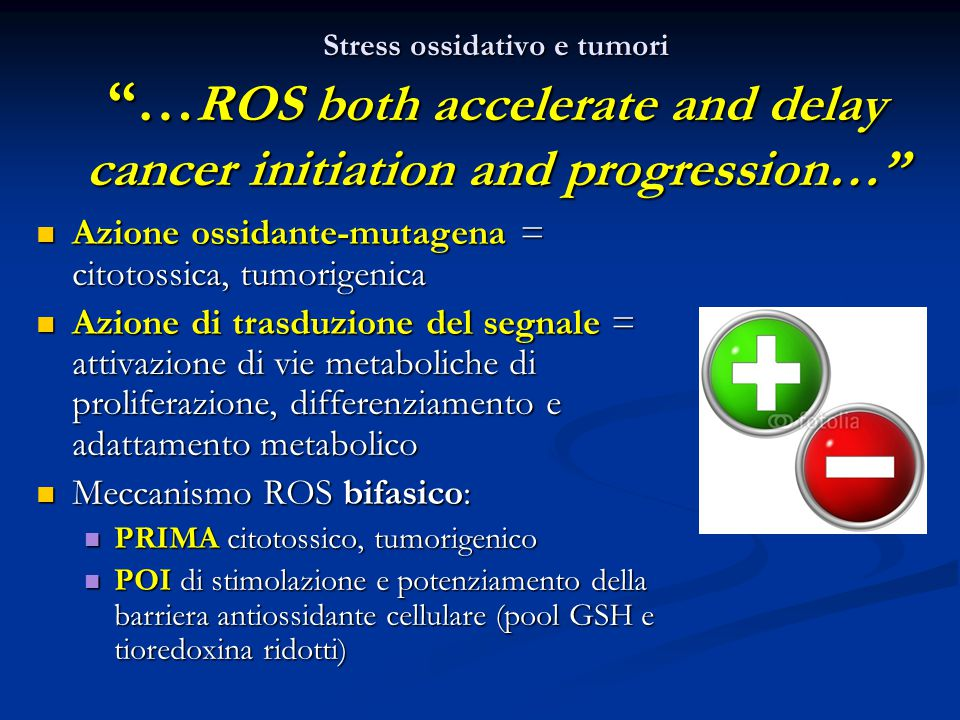"Stress ossidativo e tumori ""… ROS both accelerate and delay cancer initiation and progression…"" Azione ossidante-mutagena = citotossica, tumorigenica"