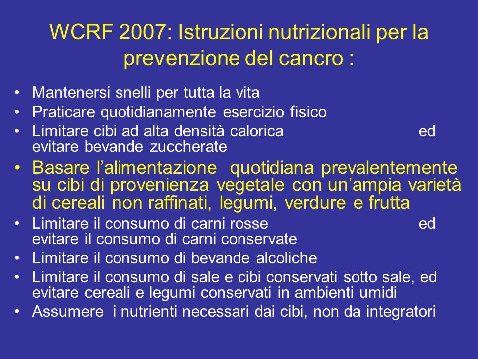 WCRF 2007: Istruzioni nutrizionali per la prevenzione del cancro : Mantenersi snelli per tutta la vita Praticare quotidianamente esercizio fisico Limi