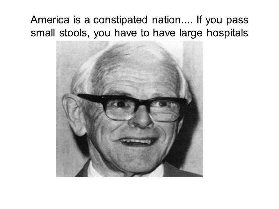 America is a constipated nation.... If you pass small stools, you have to have large hospitals