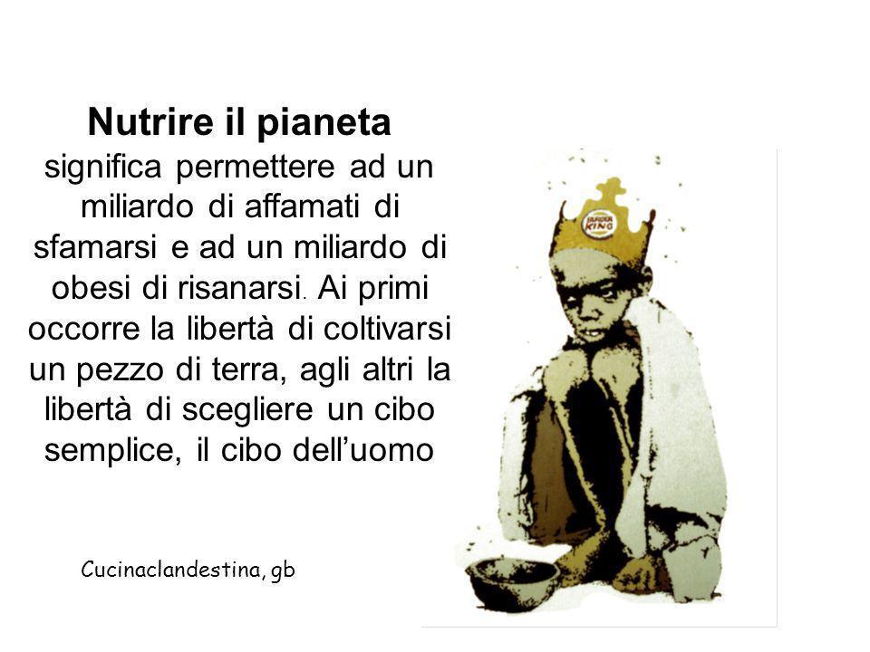 Nutrire il pianeta significa permettere ad un miliardo di affamati di sfamarsi e ad un miliardo di obesi di risanarsi. Ai primi occorre la libertà di