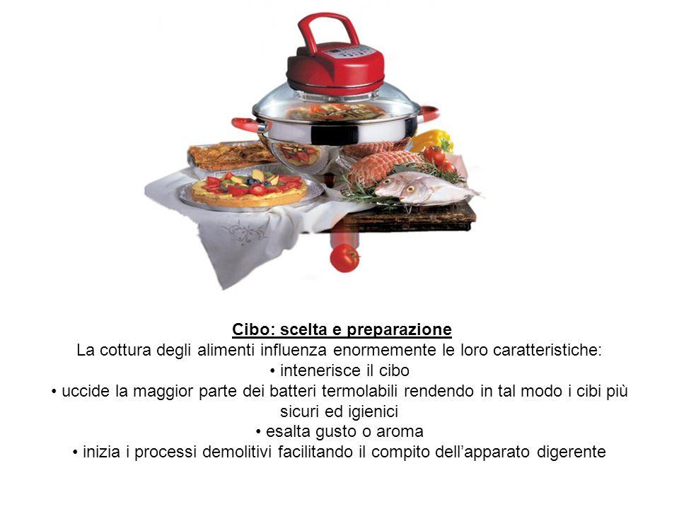 Cibo: scelta e preparazione La cottura degli alimenti influenza enormemente le loro caratteristiche: intenerisce il cibo uccide la maggior parte dei b