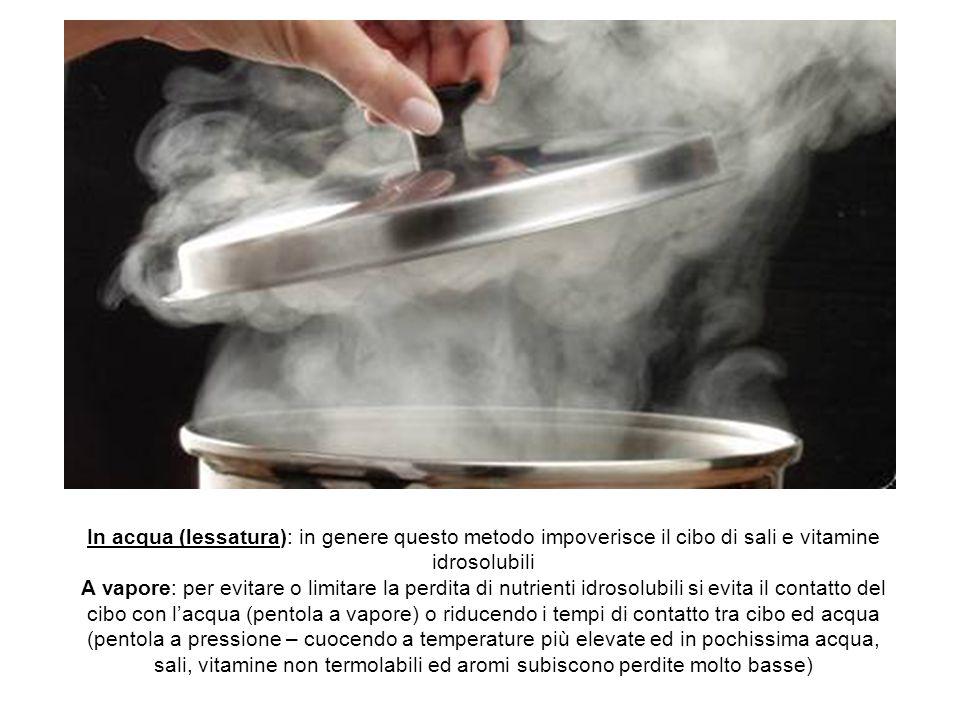 In acqua (lessatura): in genere questo metodo impoverisce il cibo di sali e vitamine idrosolubili A vapore: per evitare o limitare la perdita di nutri