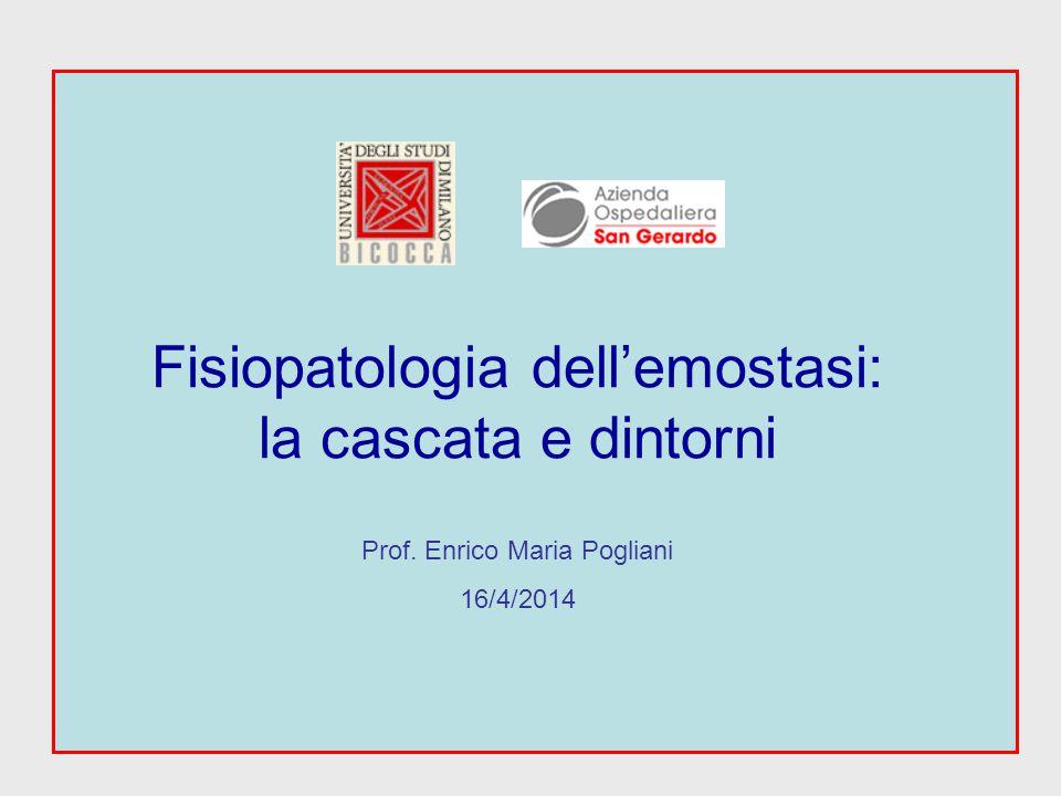 Fisiopatologia dell'emostasi: la cascata e dintorni Prof. Enrico Maria Pogliani 16/4/2014