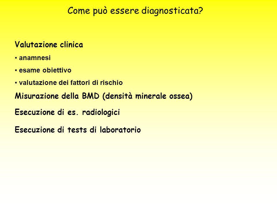 Come può essere diagnosticata? Valutazione clinica anamnesi esame obiettivo valutazione dei fattori di rischio Misurazione della BMD (densità minerale