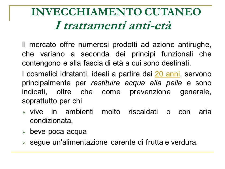 I trattamenti anti-età INVECCHIAMENTO CUTANEO Il mercato offre numerosi prodotti ad azione antirughe, che variano a seconda dei principi funzionali ch