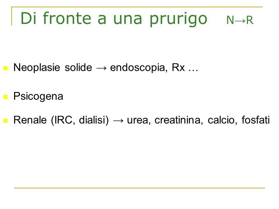 Di fronte a una prurigo N → R Neoplasie solide → endoscopia, Rx … Psicogena Renale (IRC, dialisi) → urea, creatinina, calcio, fosfati