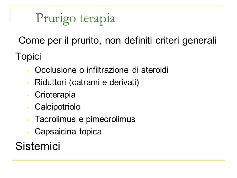 Prurigo terapia Come per il prurito, non definiti criteri generali Topici Occlusione o infiltrazione di steroidi Riduttori (catrami e derivati) Criote