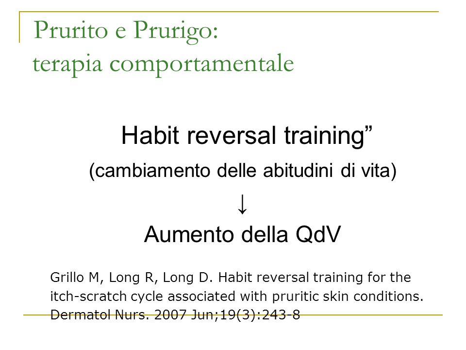 """Prurito e Prurigo: terapia comportamentale """"Habit reversal training"""" (cambiamento delle abitudini di vita) ↓ Aumento della QdV Grillo M, Long R, Long"""