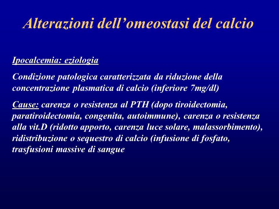 Alterazioni dell'omeostasi del calcio Ipocalcemia: eziologia Condizione patologica caratterizzata da riduzione della concentrazione plasmatica di calcio (inferiore 7mg/dl) Cause: carenza o resistenza al PTH (dopo tiroidectomia, paratiroidectomia, congenita, autoimmune), carenza o resistenza alla vit.D (ridotto apporto, carenza luce solare, malassorbimento), ridistribuzione o sequestro di calcio (infusione di fosfato, trasfusioni massive di sangue