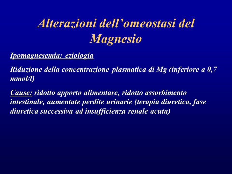 Alterazioni dell'omeostasi del Magnesio Ipomagnesemia: eziologia Riduzione della concentrazione plasmatica di Mg (inferiore a 0,7 mmol/l) Cause: ridotto apporto alimentare, ridotto assorbimento intestinale, aumentate perdite urinarie (terapia diuretica, fase diuretica successiva ad insufficienza renale acuta)