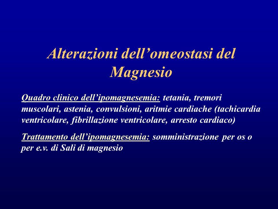 Alterazioni dell'omeostasi del Magnesio Quadro clinico dell'ipomagnesemia: tetania, tremori muscolari, astenia, convulsioni, aritmie cardiache (tachicardia ventricolare, fibrillazione ventricolare, arresto cardiaco) Trattamento dell'ipomagnesemia: somministrazione per os o per e.v.