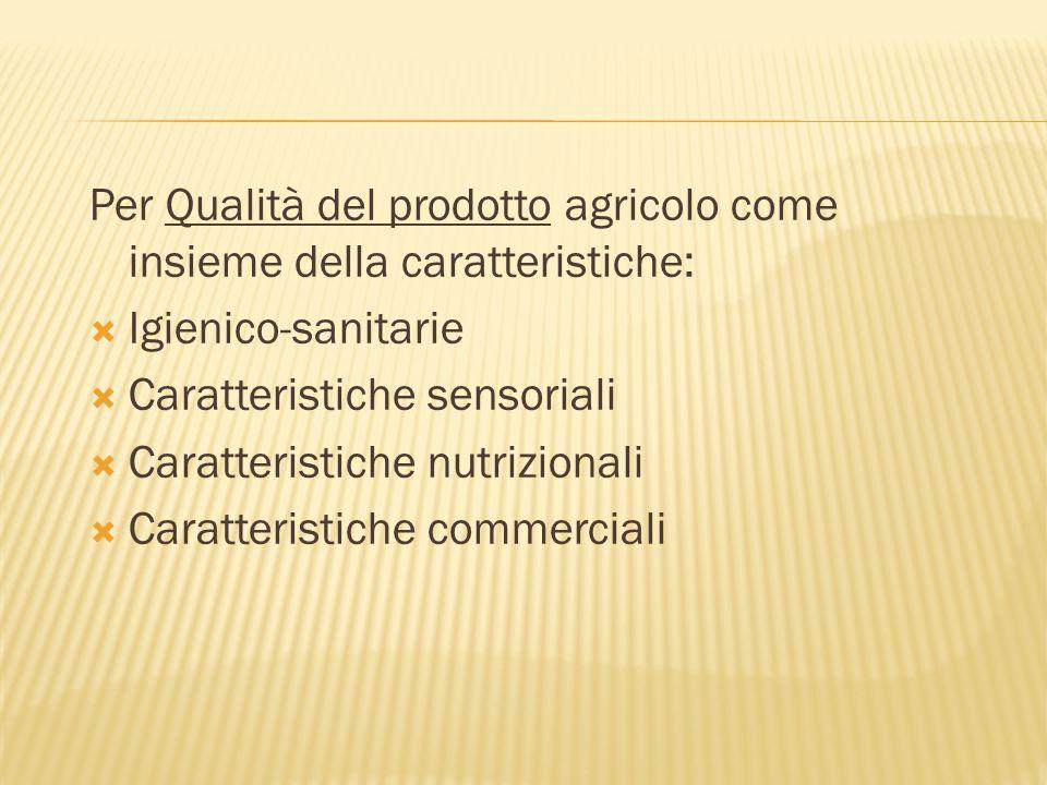 Per Qualità del prodotto agricolo come insieme della caratteristiche:  Igienico-sanitarie  Caratteristiche sensoriali  Caratteristiche nutrizionali