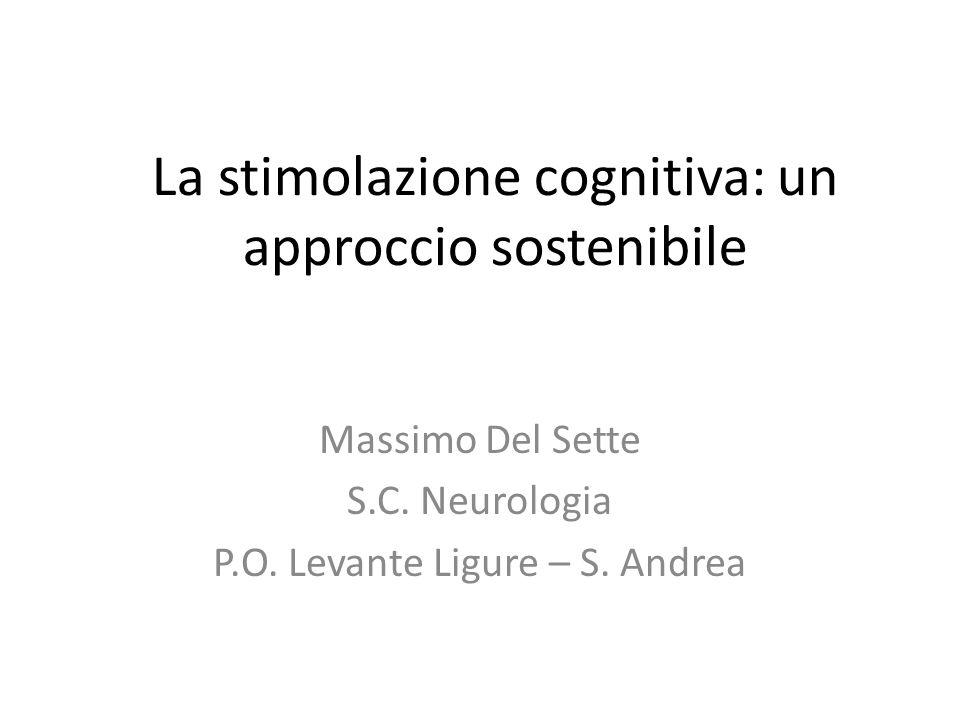 La stimolazione cognitiva: un approccio sostenibile Massimo Del Sette S.C. Neurologia P.O. Levante Ligure – S. Andrea