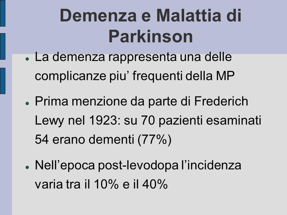 Demenza e Malattia di Parkinson La demenza rappresenta una delle complicanze piu' frequenti della MP Prima menzione da parte di Frederich Lewy nel 1923: su 70 pazienti esaminati 54 erano dementi (77%) Nell'epoca post-levodopa l'incidenza varia tra il 10% e il 40%