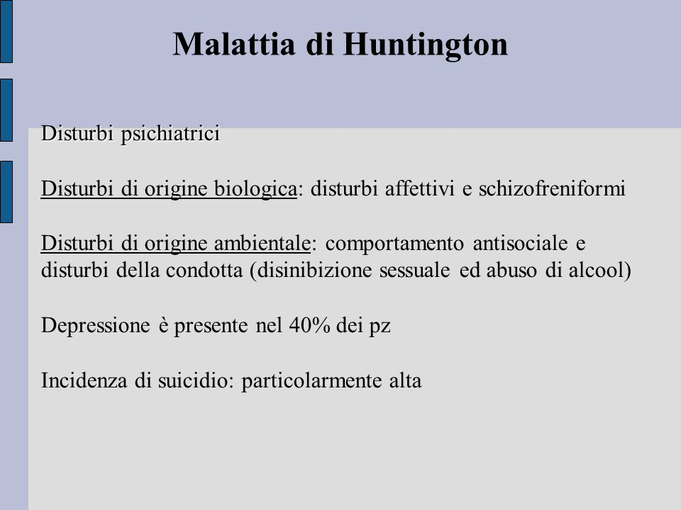 Malattia di Huntington Disturbi psichiatrici Disturbi di origine biologica: disturbi affettivi e schizofreniformi Disturbi di origine ambientale: comportamento antisociale e disturbi della condotta (disinibizione sessuale ed abuso di alcool) Depressione è presente nel 40% dei pz Incidenza di suicidio: particolarmente alta
