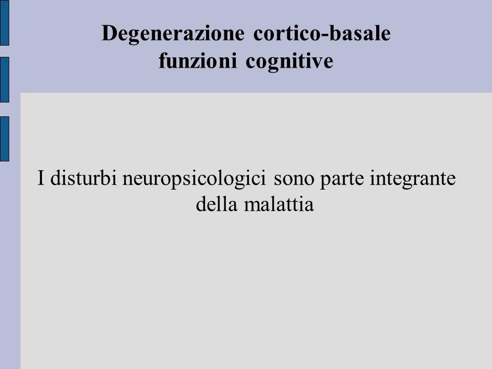 Degenerazione cortico-basale funzioni cognitive I disturbi neuropsicologici sono parte integrante della malattia