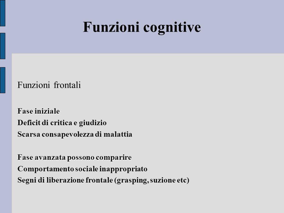 Funzioni cognitive Funzioni frontali Fase iniziale Deficit di critica e giudizio Scarsa consapevolezza di malattia Fase avanzata possono comparire Comportamento sociale inappropriato Segni di liberazione frontale (grasping, suzione etc)