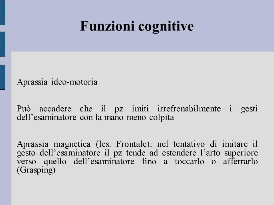 Funzioni cognitive Aprassia ideo-motoria Può accadere che il pz imiti irrefrenabilmente i gesti dell'esaminatore con la mano meno colpita Aprassia magnetica (les.