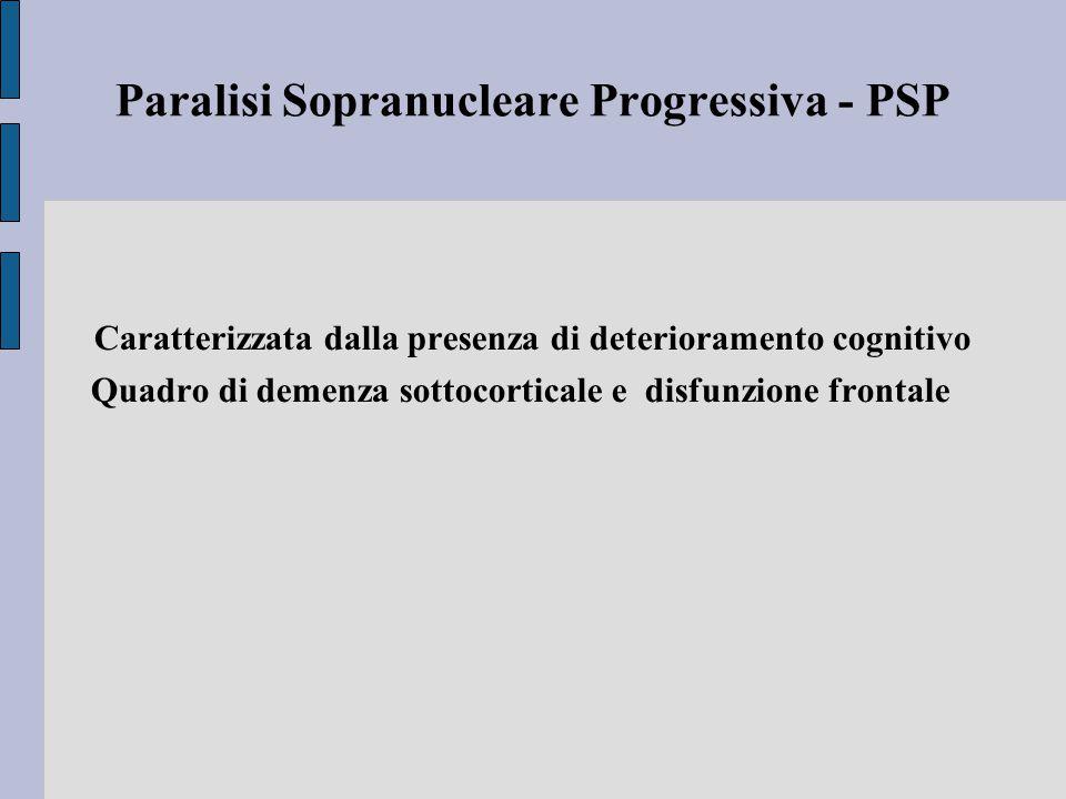Paralisi Sopranucleare Progressiva - PSP Caratterizzata dalla presenza di deterioramento cognitivo Quadro di demenza sottocorticale e disfunzione frontale