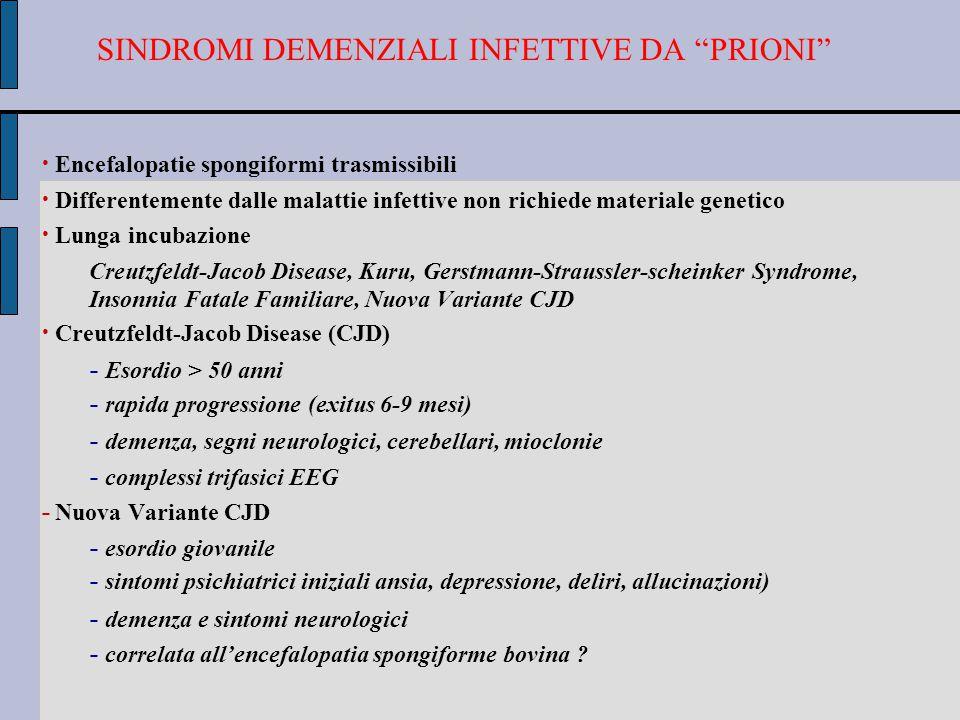 SINDROMI DEMENZIALI INFETTIVE DA PRIONI Encefalopatie spongiformi trasmissibili Differentemente dalle malattie infettive non richiede materiale genetico Lunga incubazione Creutzfeldt-Jacob Disease, Kuru, Gerstmann-Straussler-scheinker Syndrome, Insonnia Fatale Familiare, Nuova Variante CJD Creutzfeldt-Jacob Disease (CJD) - Esordio > 50 anni - rapida progressione (exitus 6-9 mesi) - demenza, segni neurologici, cerebellari, mioclonie - complessi trifasici EEG - Nuova Variante CJD - esordio giovanile - sintomi psichiatrici iniziali ansia, depressione, deliri, allucinazioni) - demenza e sintomi neurologici - correlata all'encefalopatia spongiforme bovina ?