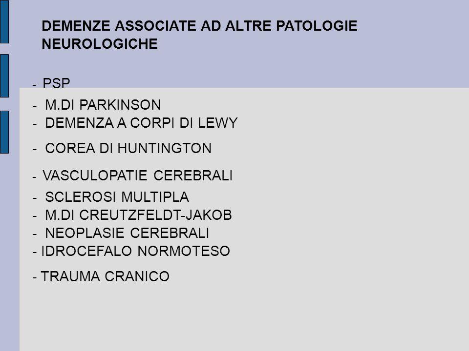 - PSP - M.DI PARKINSON - DEMENZA A CORPI DI LEWY - COREA DI HUNTINGTON - VASCULOPATIE CEREBRALI - SCLEROSI MULTIPLA - M.DI CREUTZFELDT-JAKOB - NEOPLASIE CEREBRALI - IDROCEFALO NORMOTESO - TRAUMA CRANICO DEMENZE ASSOCIATE AD ALTRE PATOLOGIE NEUROLOGICHE