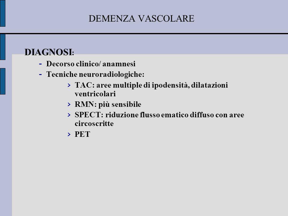Classificazione delle demenze vascolari Infarti lacunari: Assenza di storia di stroke- Demenza progressiva con deficit focali o demenza a tipo frontale Infarto singolo strategico: Improvvisa sintomatologia afasica, agnosica, amnestica o frontale Infarti multipli: -Deficit cognitivi e motori progressivi 'a scalini' Malattia di Binswanger -Demenza, apatia, agitazione, segni cortico-spinali/bulbari