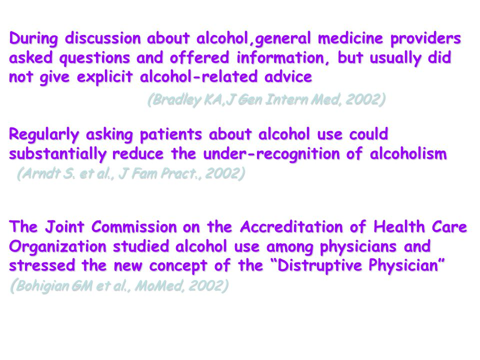 During discussion about alcohol,general medicine providers asked questions and offered information, but usually did not give explicit alcohol-related advice (Bradley KA,J Gen Intern Med, 2002) (Bradley KA,J Gen Intern Med, 2002) Regularly asking patients about alcohol use could substantially reduce the under-recognition of alcoholism (Arndt S.